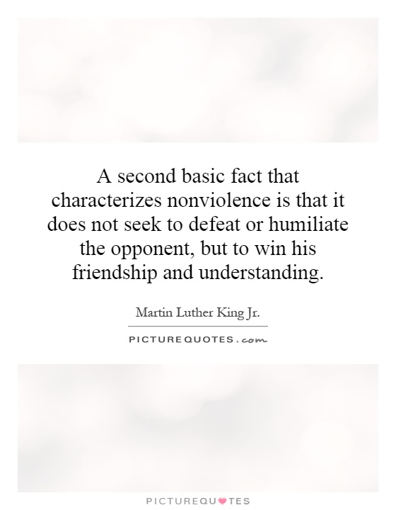 A second basic fact that characterizes nonviolence is that it does not seek to defeat or humiliate the opponent, but to win his friendship and understanding Picture Quote #1