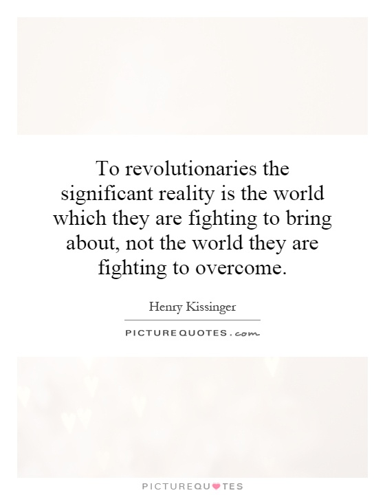 To revolutionaries the significant reality is the world which they are fighting to bring about, not the world they are fighting to overcome Picture Quote #1