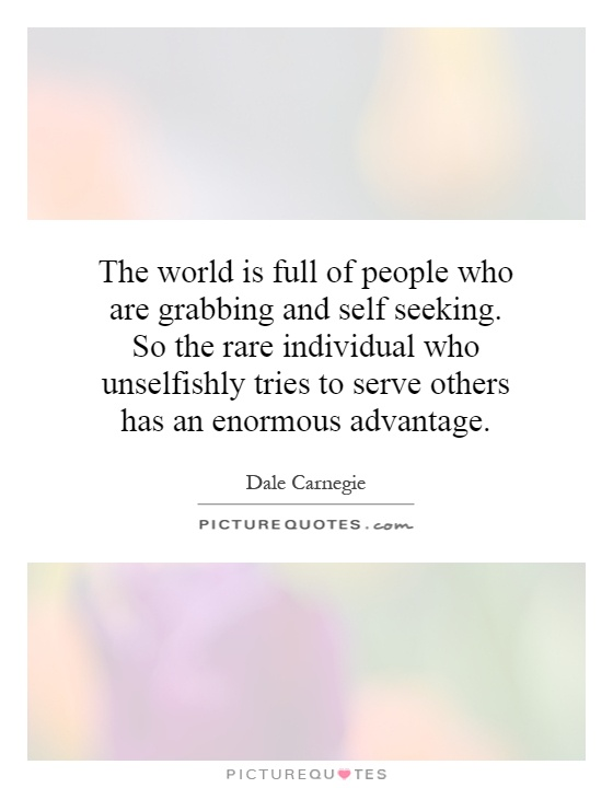 The world is full of people who are grabbing and self seeking. So the rare individual who unselfishly tries to serve others has an enormous advantage Picture Quote #1