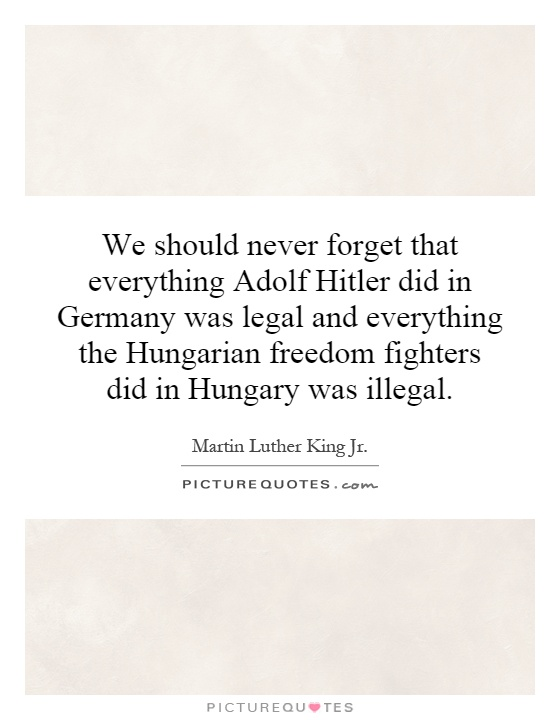 We should never forget that everything Adolf Hitler did in Germany was legal and everything the Hungarian freedom fighters did in Hungary was illegal Picture Quote #1
