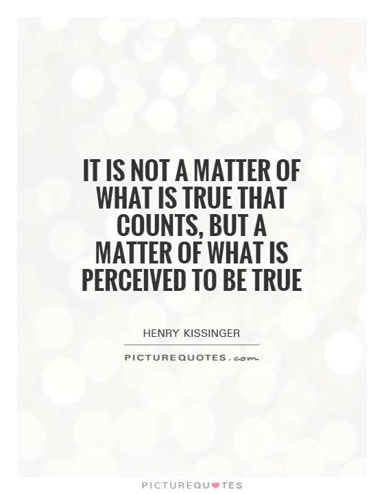 It is not a matter of what is true that counts, but a matter of what is perceived to be true Picture Quote #1