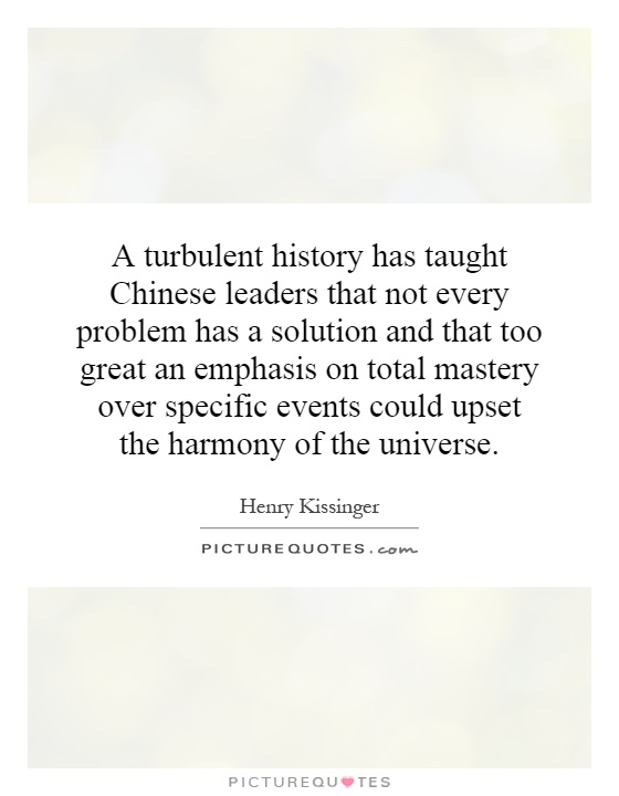 A turbulent history has taught Chinese leaders that not every problem has a solution and that too great an emphasis on total mastery over specific events could upset the harmony of the universe Picture Quote #1