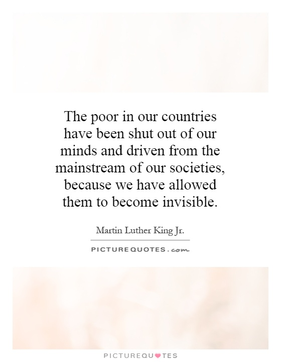 The poor in our countries have been shut out of our minds and driven from the mainstream of our societies, because we have allowed them to become invisible Picture Quote #1