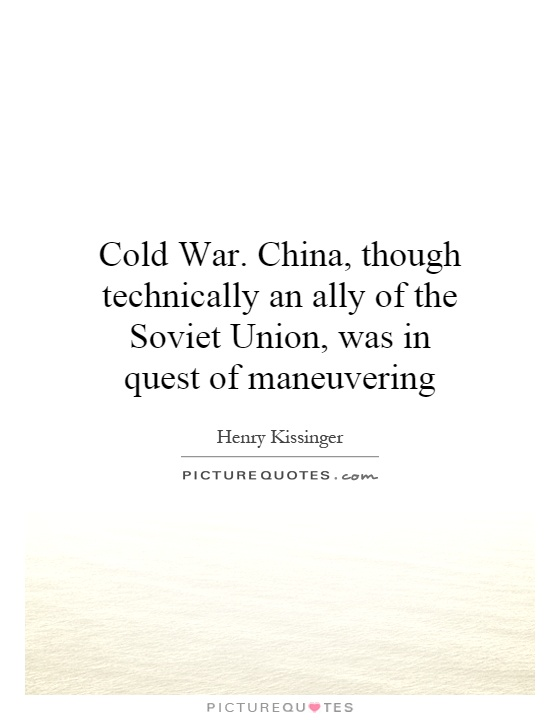 Cold War. China, though technically an ally of the Soviet Union, was in quest of maneuvering Picture Quote #1