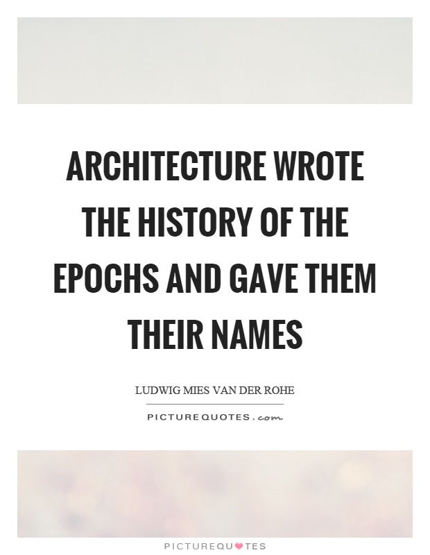 Architecture wrote the history of the epochs and gave them their names Picture Quote #1