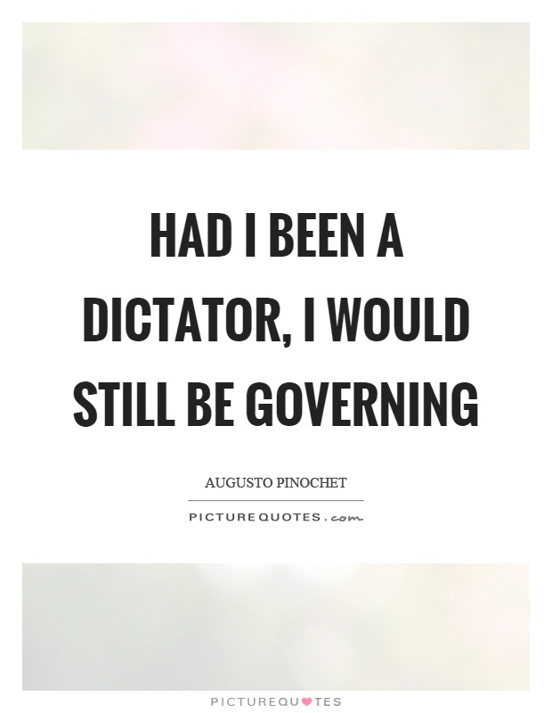 Had I been a dictator, I would still be governing Picture Quote #1