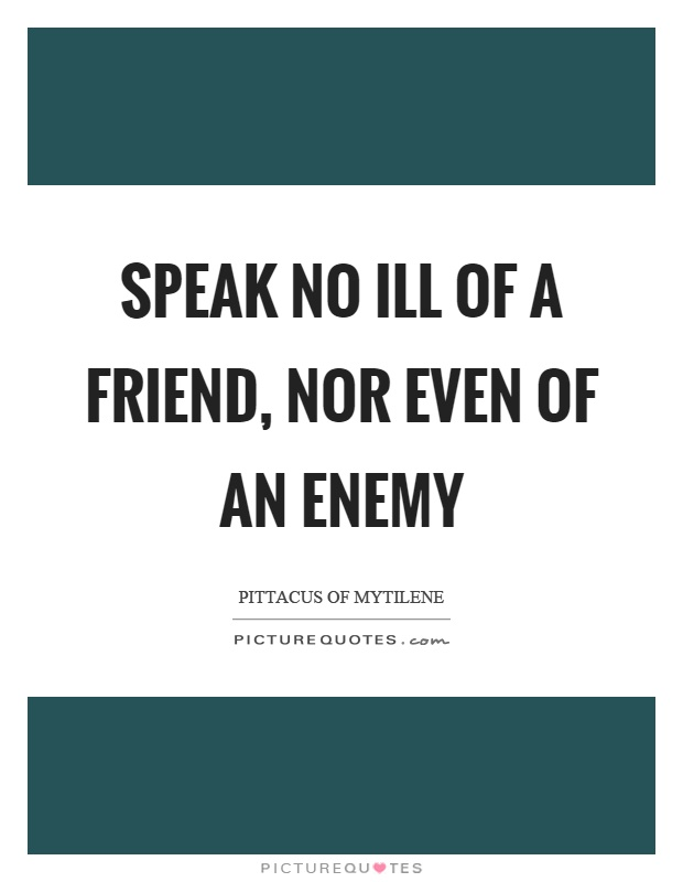 Speak no ill of a friend, nor even of an enemy Picture Quote #1