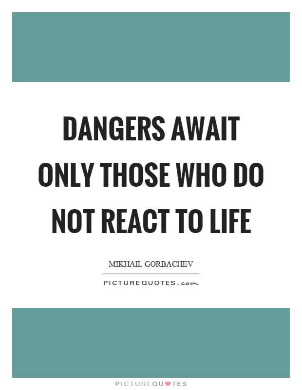 Dangers await only those who do not react to life Picture Quote #1