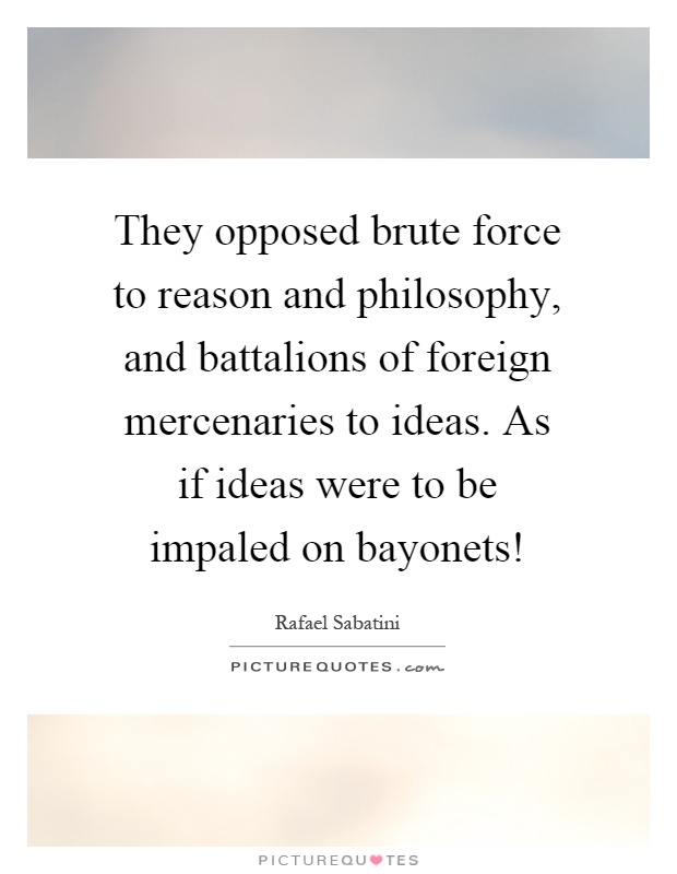They opposed brute force to reason and philosophy, and battalions of foreign mercenaries to ideas. As if ideas were to be impaled on bayonets! Picture Quote #1