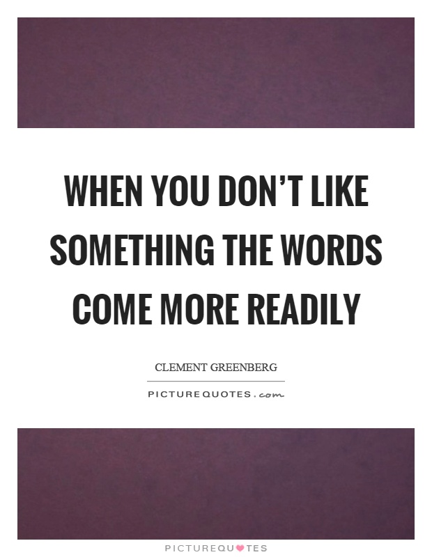 When you don't like something the words come more readily Picture Quote #1