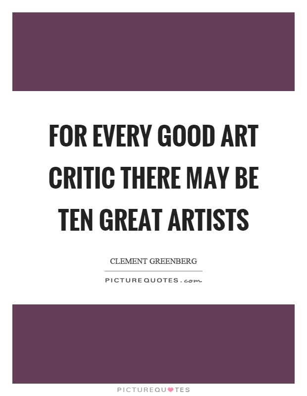 For Every Good Art Critic There May Be Ten Great Artists Picture Quote