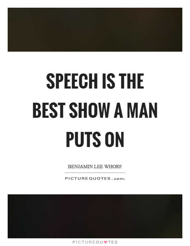 Speech is the best show a man puts on Picture Quote #1
