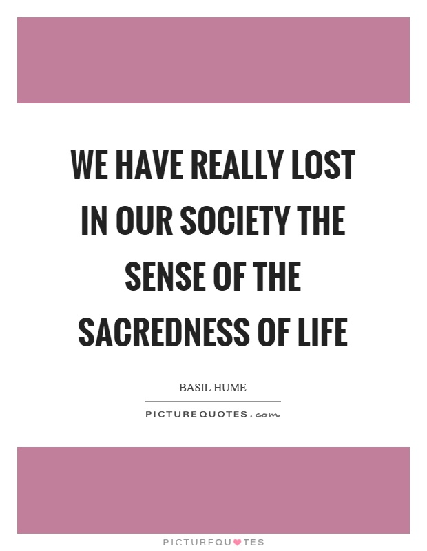 We have really lost in our society the sense of the sacredness of life Picture Quote #1