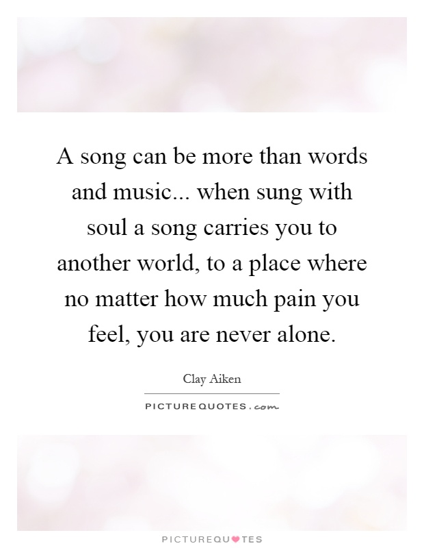 A song can be more than words and music    when sung with