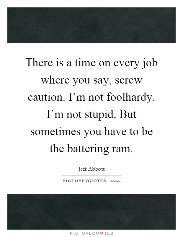 There is a time on every job where you say, screw caution. I'm not foolhardy. I'm not stupid. But sometimes you have to be the battering ram Picture Quote #1
