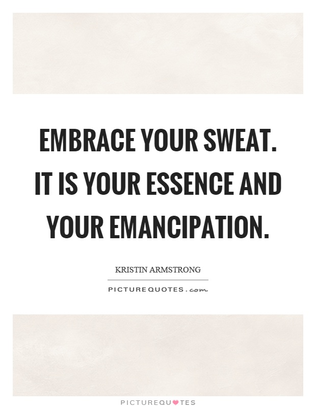 Embrace your sweat. It is your essence and your emancipation Picture Quote #1