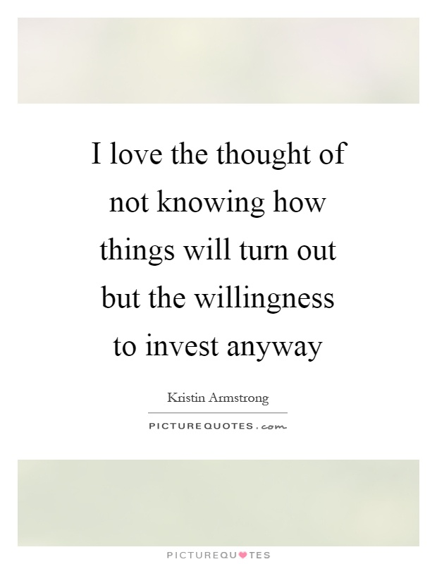 I love the thought of not knowing how things will turn out but the willingness to invest anyway Picture Quote #1