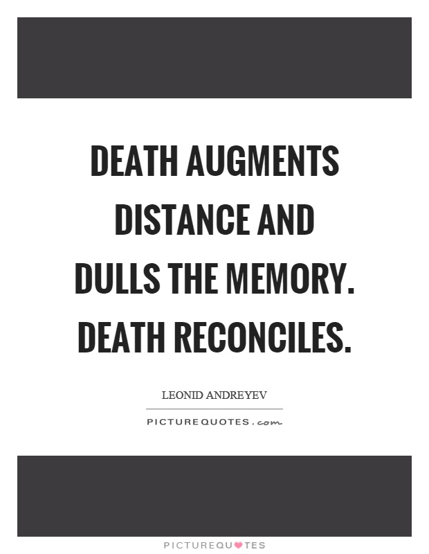 Death augments distance and dulls the memory. Death reconciles Picture Quote #1