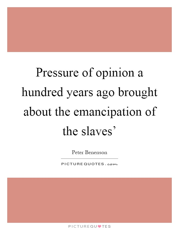 Pressure of opinion a hundred years ago brought about the emancipation of the slaves' Picture Quote #1