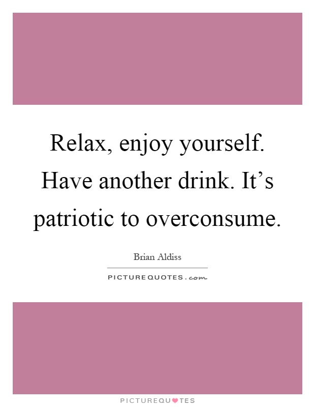 Relax, enjoy yourself. Have another drink. It's patriotic to overconsume Picture Quote #1