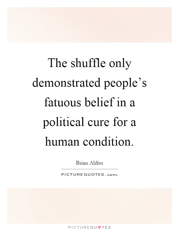The shuffle only demonstrated people's fatuous belief in a political cure for a human condition Picture Quote #1