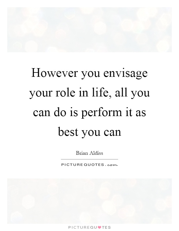 However you envisage your role in life, all you can do is perform it as best you can Picture Quote #1
