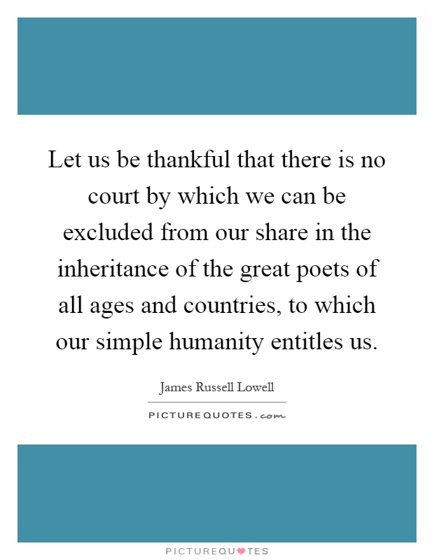 Let us be thankful that there is no court by which we can be excluded from our share in the inheritance of the great poets of all ages and countries, to which our simple humanity entitles us Picture Quote #1