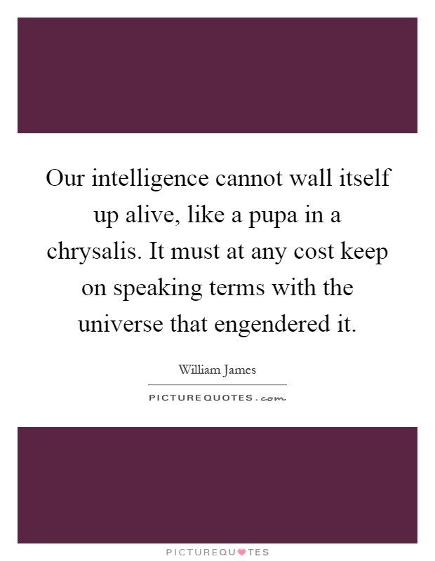 Our intelligence cannot wall itself up alive, like a pupa in a chrysalis. It must at any cost keep on speaking terms with the universe that engendered it Picture Quote #1