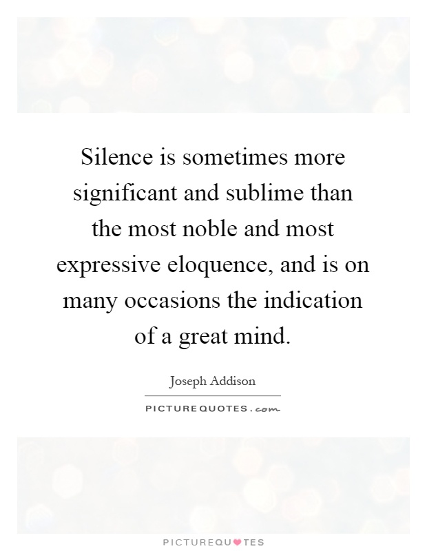 Silence is sometimes more significant and sublime than the most noble and most expressive eloquence, and is on many occasions the indication of a great mind Picture Quote #1