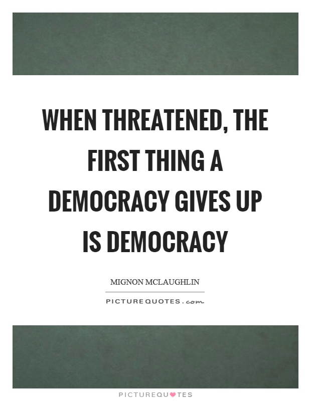 When threatened, the first thing a democracy gives up is democracy Picture Quote #1
