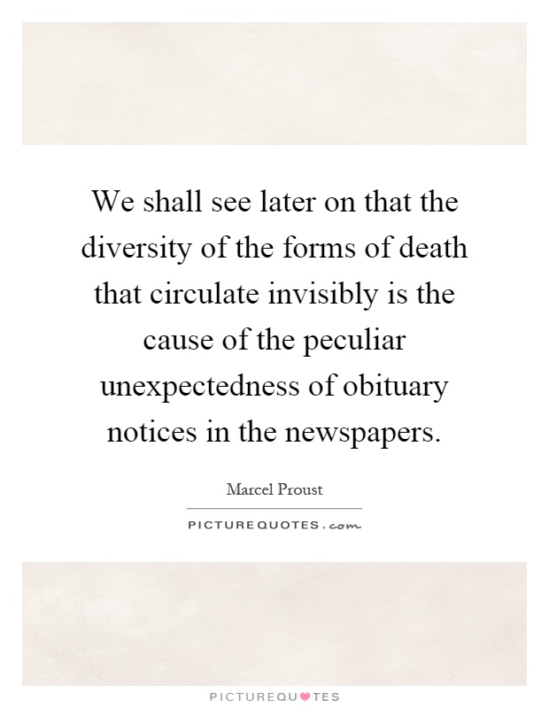 We shall see later on that the diversity of the forms of death that circulate invisibly is the cause of the peculiar unexpectedness of obituary notices in the newspapers Picture Quote #1