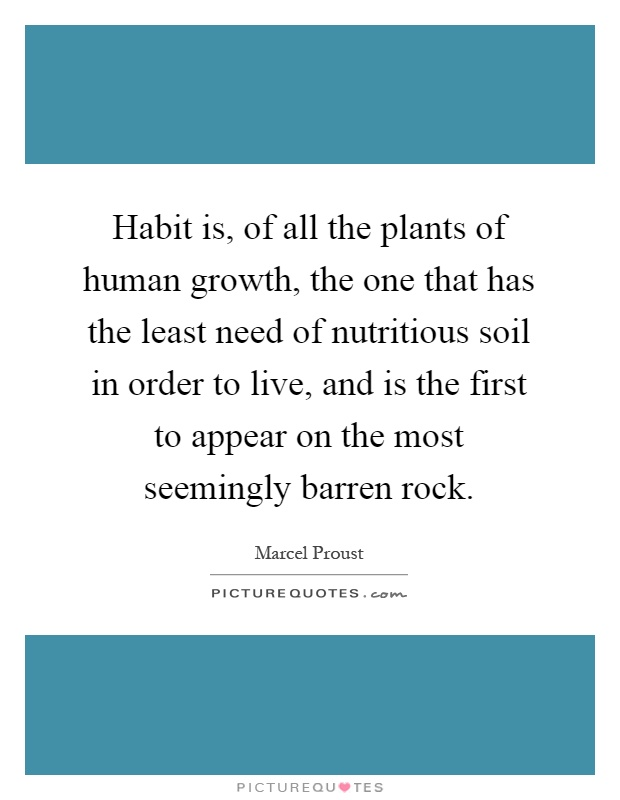 Habit is, of all the plants of human growth, the one that has the least need of nutritious soil in order to live, and is the first to appear on the most seemingly barren rock Picture Quote #1