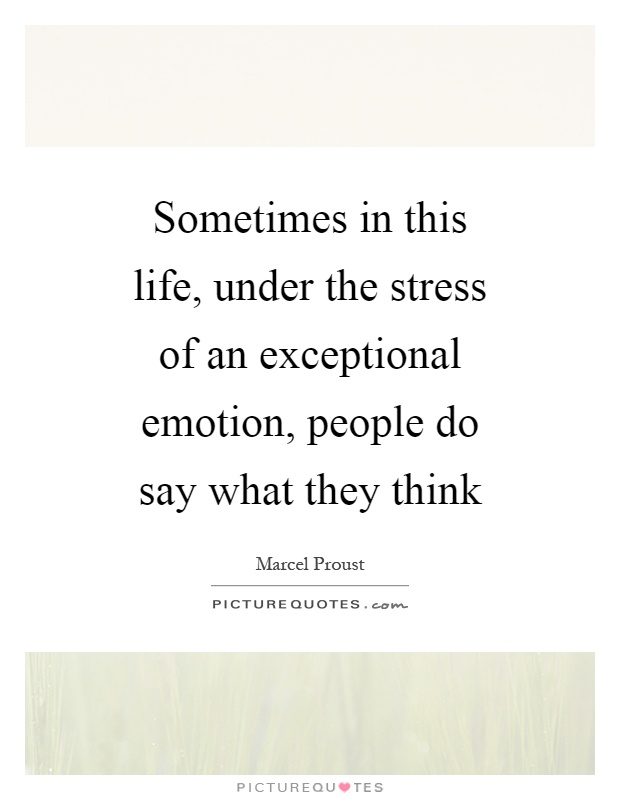 Sometimes in this life, under the stress of an exceptional emotion, people do say what they think Picture Quote #1