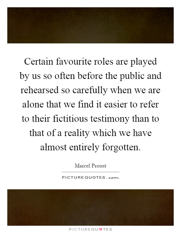 Certain favourite roles are played by us so often before the public and rehearsed so carefully when we are alone that we find it easier to refer to their fictitious testimony than to that of a reality which we have almost entirely forgotten Picture Quote #1