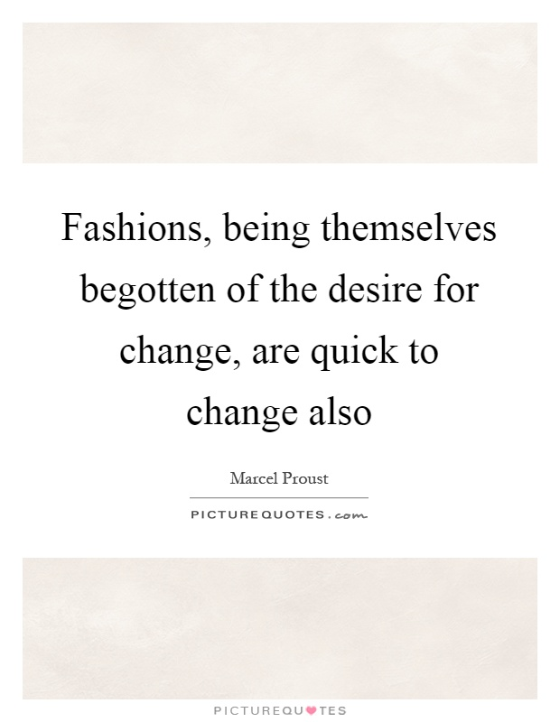 Fashions, being themselves begotten of the desire for change, are quick to change also Picture Quote #1
