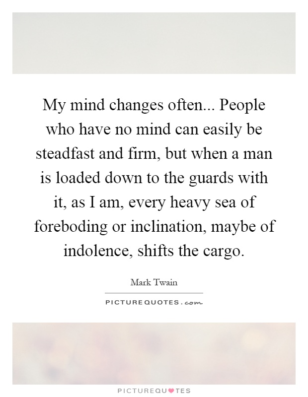 My mind changes often... People who have no mind can easily be steadfast and firm, but when a man is loaded down to the guards with it, as I am, every heavy sea of foreboding or inclination, maybe of indolence, shifts the cargo Picture Quote #1