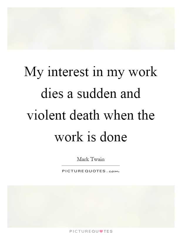 My interest in my work dies a sudden and violent death when the work is done Picture Quote #1