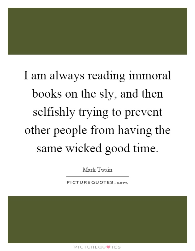 I am always reading immoral books on the sly, and then selfishly trying to prevent other people from having the same wicked good time Picture Quote #1