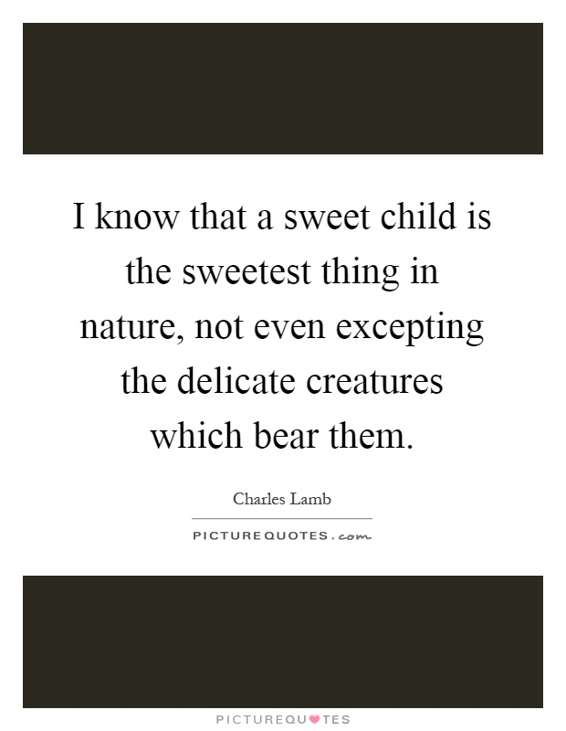 I know that a sweet child is the sweetest thing in nature ...