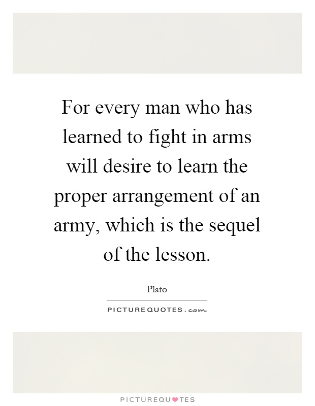 For every man who has learned to fight in arms will desire to learn the proper arrangement of an army, which is the sequel of the lesson Picture Quote #1
