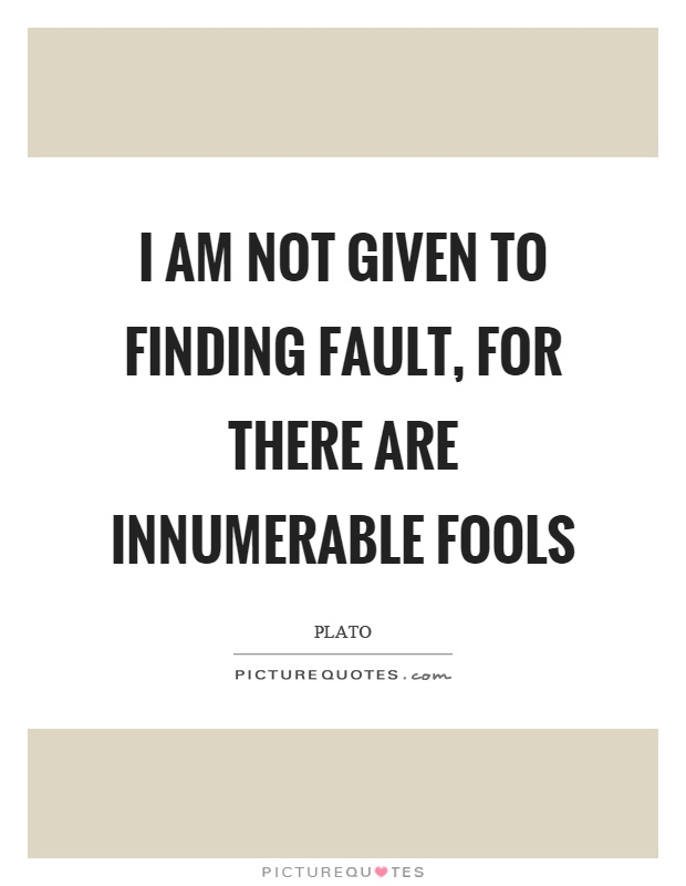 I am not given to finding fault, for there are innumerable fools Picture Quote #1
