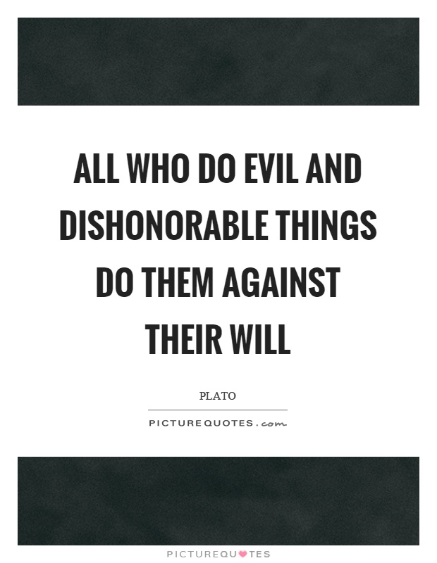 All who do evil and dishonorable things do them against their will Picture Quote #1