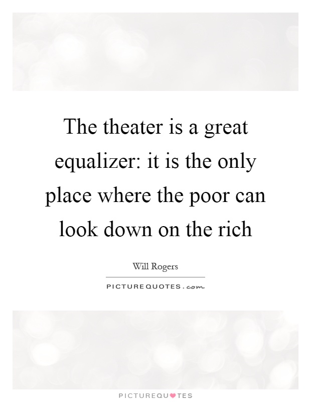 The theater is a great equalizer: it is the only place where the poor can look down on the rich Picture Quote #1