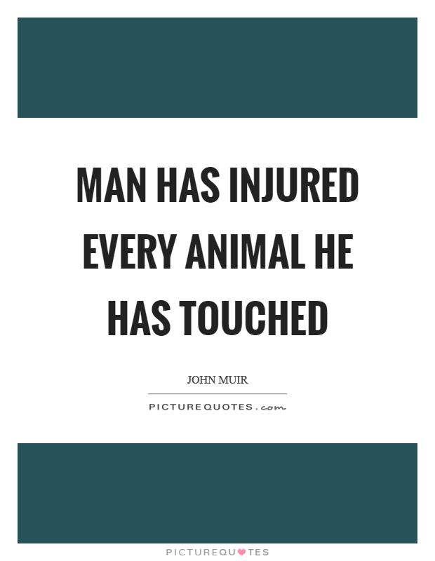 Man has injured every animal he has touched Picture Quote #1