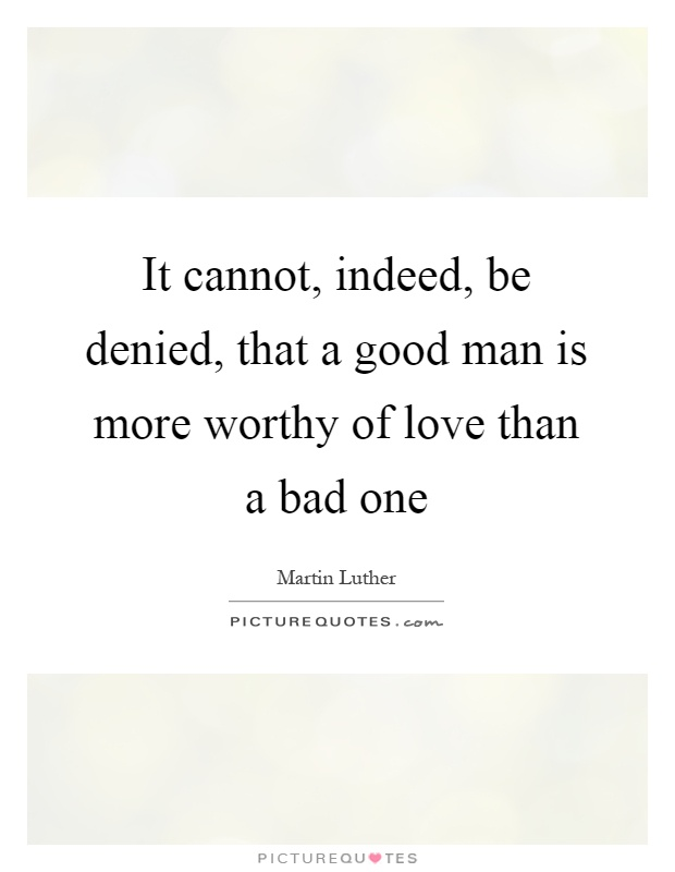 It cannot, indeed, be denied, that a good man is more worthy of love than a bad one Picture Quote #1