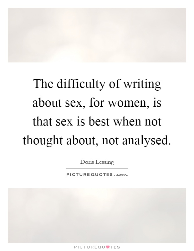 The difficulty of writing about sex, for women, is that sex is best when not thought about, not analysed Picture Quote #1