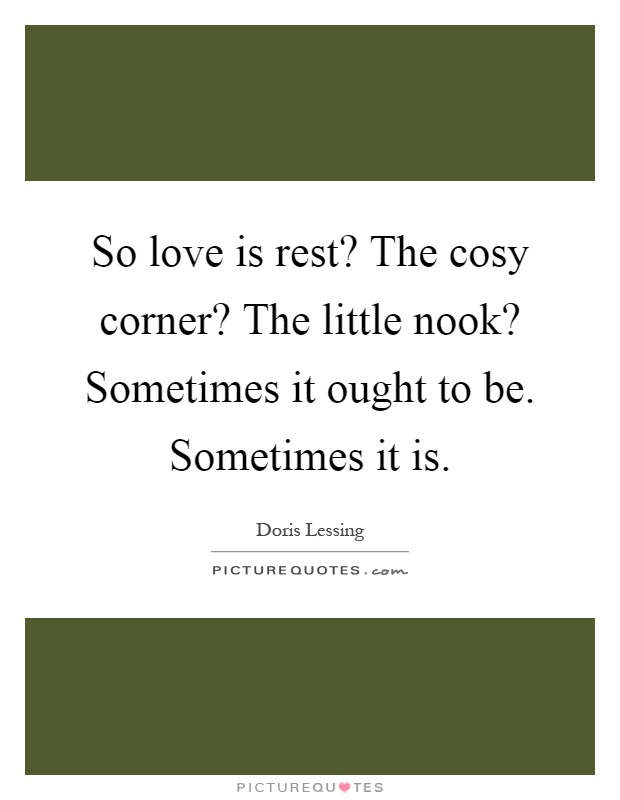 So love is rest? The cosy corner? The little nook? Sometimes it ought to be. Sometimes it is Picture Quote #1