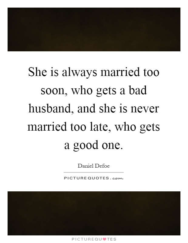 She is always married too soon, who gets a bad husband, and she is never married too late, who gets a good one Picture Quote #1