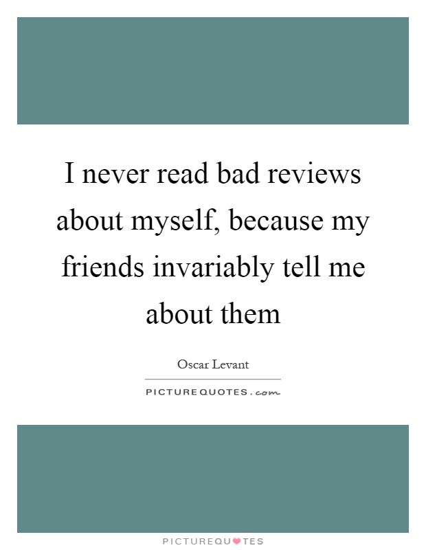 I never read bad reviews about myself, because my friends invariably tell me about them Picture Quote #1