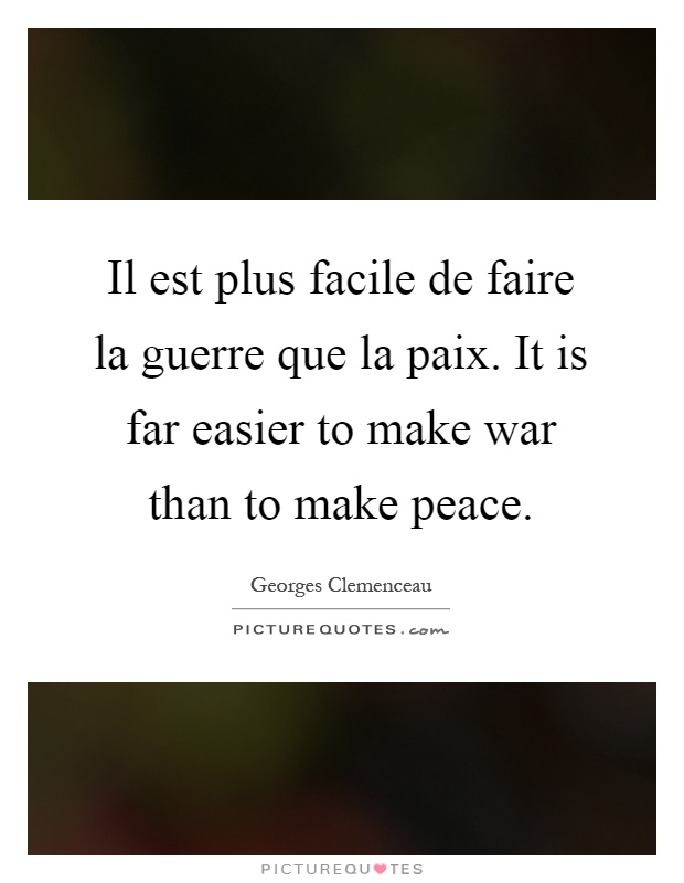 Il est plus facile de faire la guerre que la paix. It is far easier to make war than to make peace Picture Quote #1